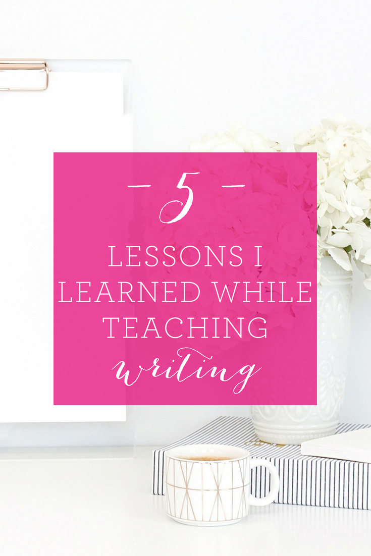 5 Lessons I Learned While Teaching Writing