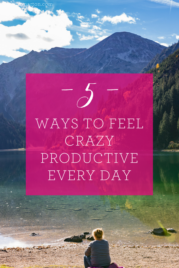 5 Ways to Feel Crazy Productive Every Single Day