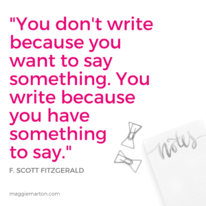 _You don't write because you want to say something,you write because you have something to say._
